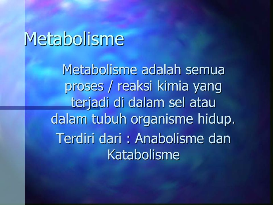 Terdiri dari : Anabolisme dan Katabolisme