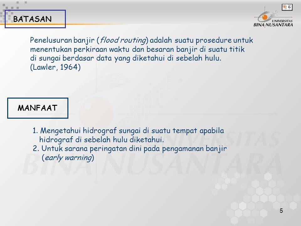 BATASAN Penelusuran banjir (flood routing) adalah suatu prosedure untuk. menentukan perkiraan waktu dan besaran banjir di suatu titik.