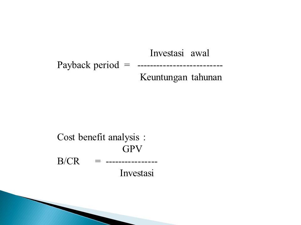 Investasi awal Payback period = -------------------------- Keuntungan tahunan. Cost benefit analysis :