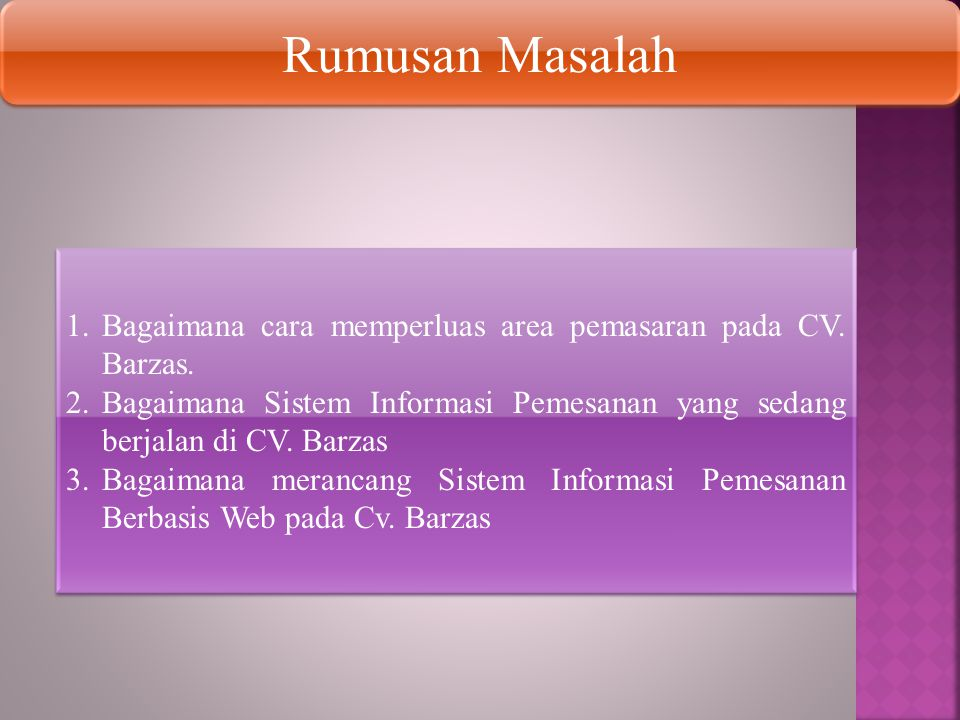 Rumusan Masalah Bagaimana cara memperluas area pemasaran pada CV. Barzas. Bagaimana Sistem Informasi Pemesanan yang sedang berjalan di CV. Barzas.