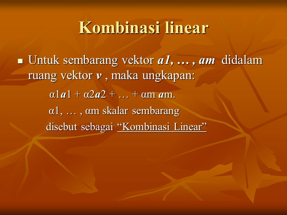 Kombinasi linear Untuk sembarang vektor a1, … , am didalam ruang vektor v , maka ungkapan: α1a1 + α2a2 + … + αm am.