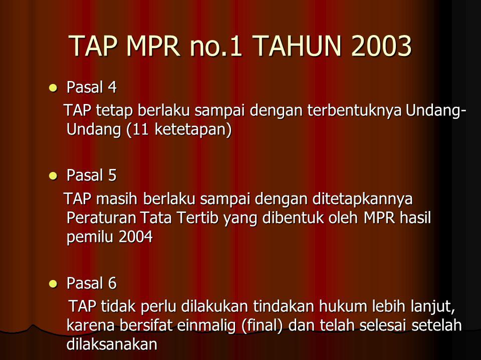 TAP MPR no.1 TAHUN 2003 Pasal 4. TAP tetap berlaku sampai dengan terbentuknya Undang-Undang (11 ketetapan)