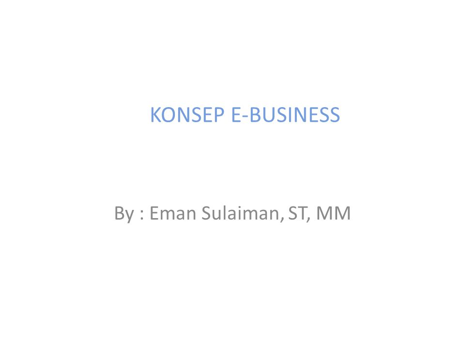 KONSEP E-BUSINESS By : Eman Sulaiman, ST, MM