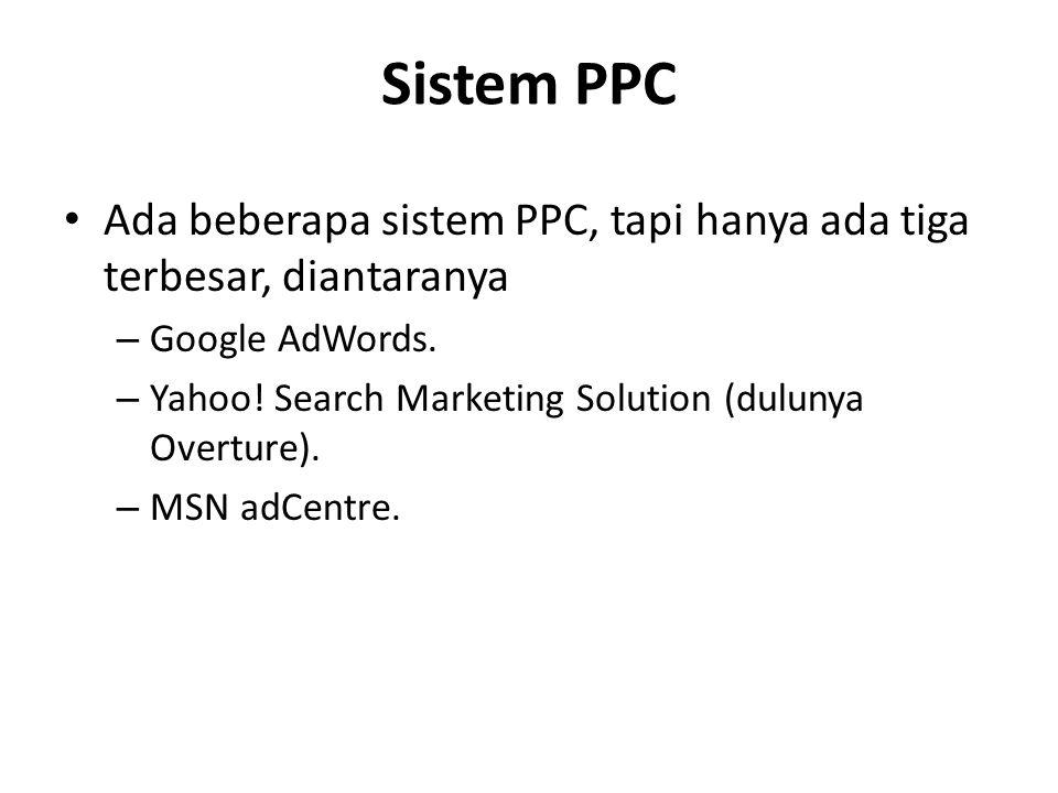 Sistem PPC Ada beberapa sistem PPC, tapi hanya ada tiga terbesar, diantaranya. Google AdWords. Yahoo! Search Marketing Solution (dulunya Overture).