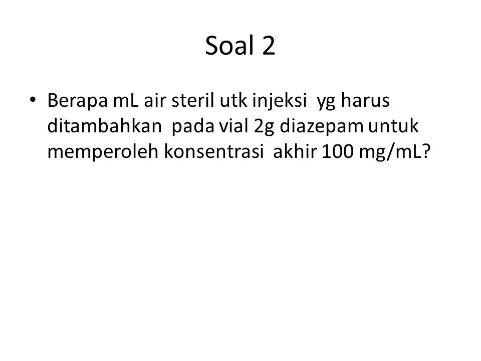Soal 2 Berapa mL air steril utk injeksi yg harus ditambahkan pada vial 2g diazepam untuk memperoleh konsentrasi akhir 100 mg/mL
