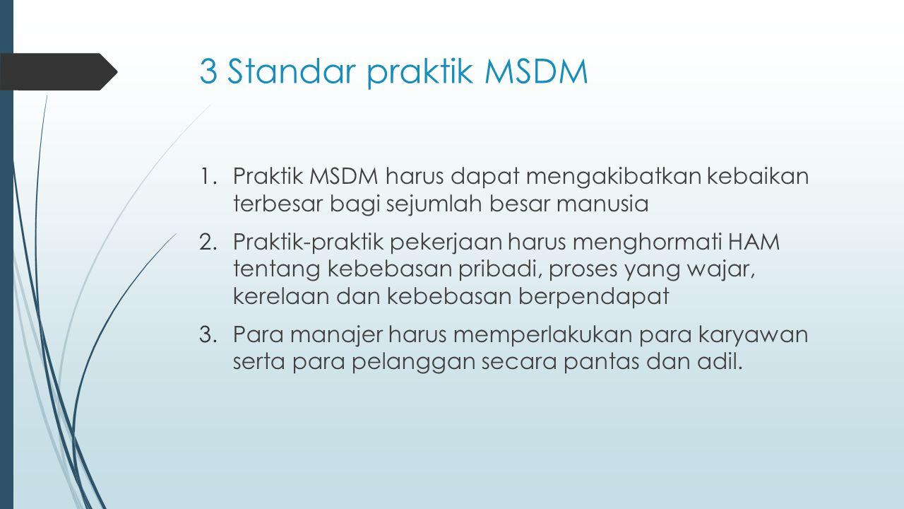 3 Standar praktik MSDM Praktik MSDM harus dapat mengakibatkan kebaikan terbesar bagi sejumlah besar manusia.