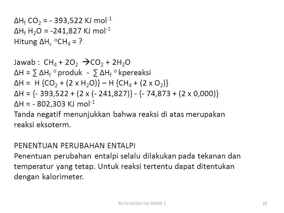 ΔHf CO2 = - 393,522 KJ mol-1 ΔHf H2O = -241,827 KJ mol-1 Hitung ΔHc oCH4 = Jawab : CH4 + 2O2 CO2 + 2H2O ΔH = ∑ ΔHf o produk - ∑ ΔHf o kpereaksi ΔH = H {CO2 + (2 x H2O)} – H {CH4 + (2 x O2)} ΔH = {- 393,522 + (2 x (- 241,827)} - {- 74,873 + (2 x 0,000)} ΔH = - 802,303 KJ mol-1 Tanda negatif menunjukkan bahwa reaksi di atas merupakan reaksi eksoterm. PENENTUAN PERUBAHAN ENTALPI Penentuan perubahan entalpi selalu dilakukan pada tekanan dan temperatur yang tetap. Untuk reaksi tertentu dapat ditentukan dengan kalorimeter.