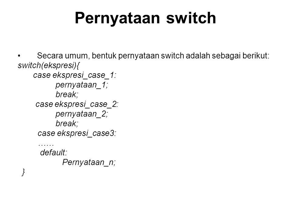 Pernyataan switch Secara umum, bentuk pernyataan switch adalah sebagai berikut: switch(ekspresi){ case ekspresi_case_1: