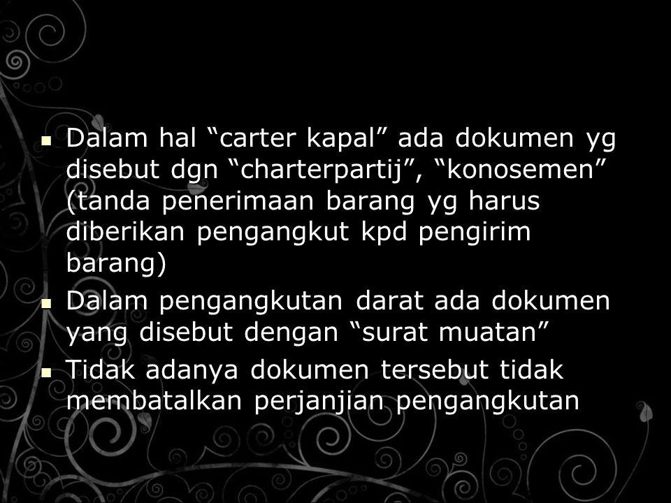 Dalam hal carter kapal ada dokumen yg disebut dgn charterpartij , konosemen (tanda penerimaan barang yg harus diberikan pengangkut kpd pengirim barang)
