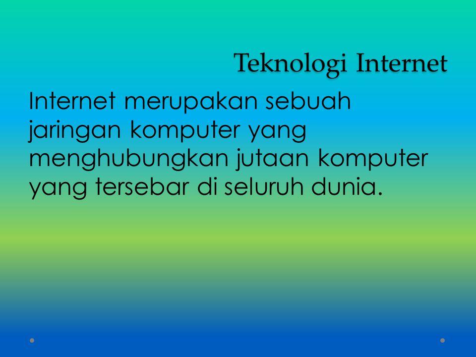 Teknologi Internet Internet merupakan sebuah jaringan komputer yang menghubungkan jutaan komputer yang tersebar di seluruh dunia.