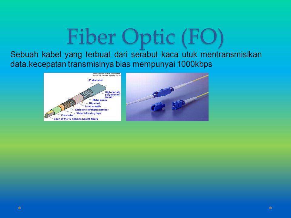 Fiber Optic (FO) Sebuah kabel yang terbuat dari serabut kaca utuk mentransmisikan data.kecepatan transmisinya bias mempunyai 1000kbps.