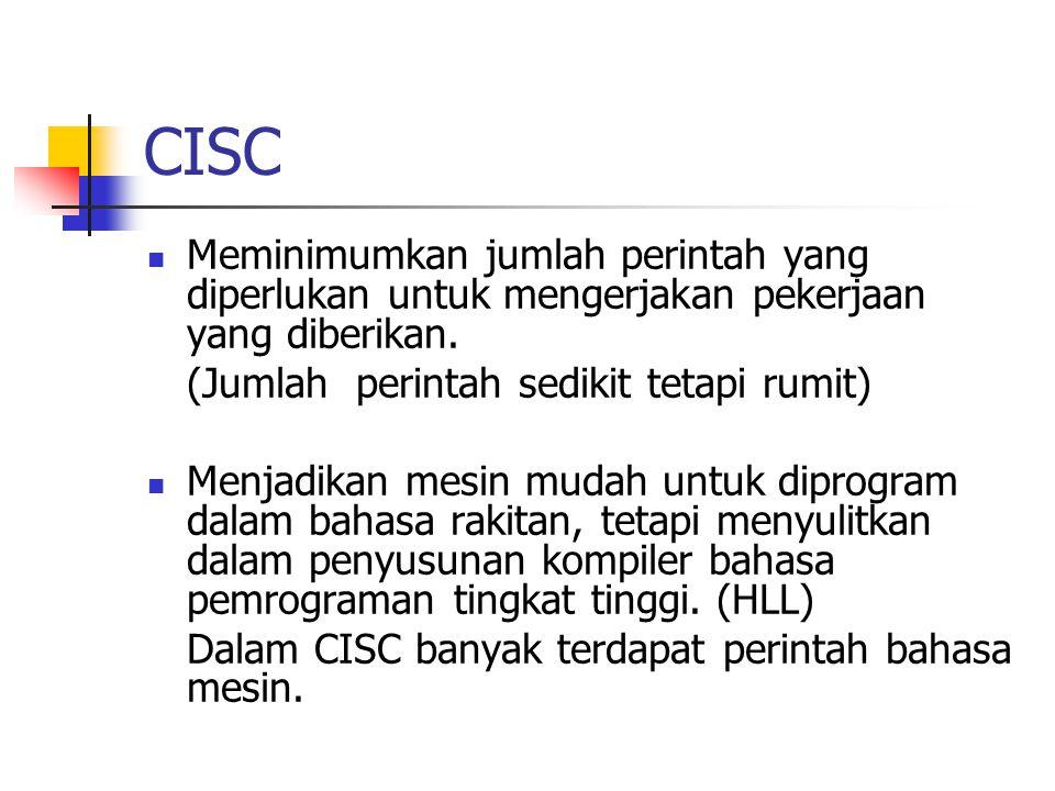 CISC Meminimumkan jumlah perintah yang diperlukan untuk mengerjakan pekerjaan yang diberikan. (Jumlah perintah sedikit tetapi rumit)