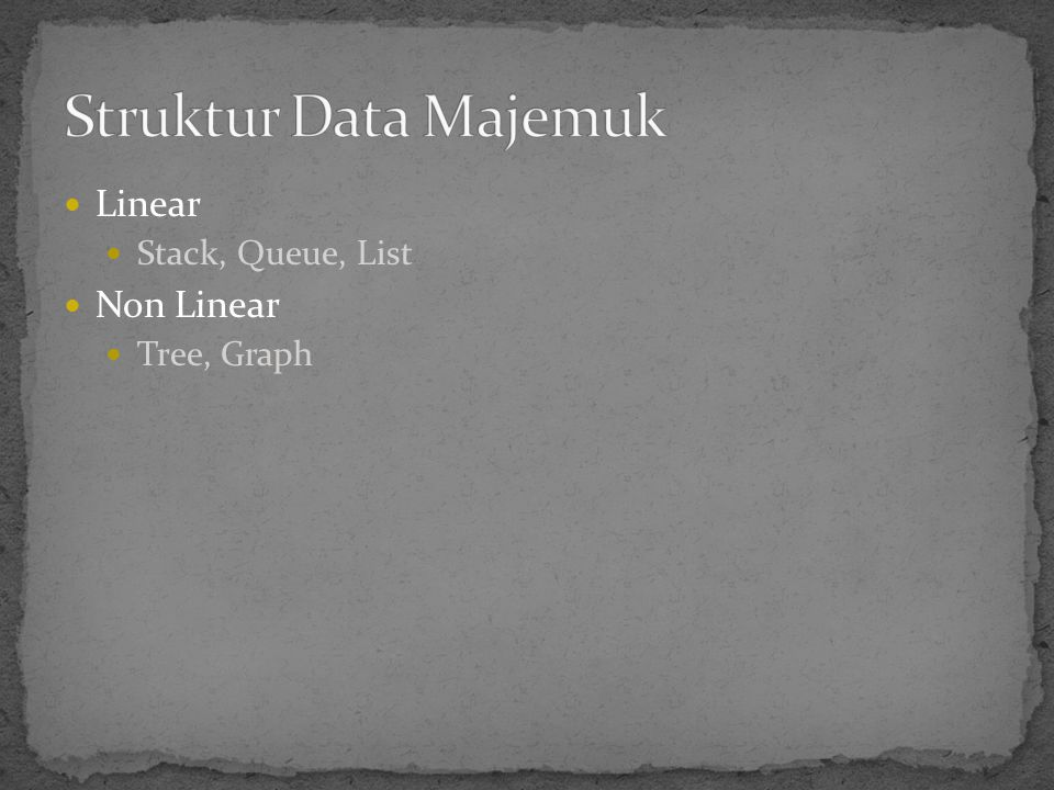 Struktur Data Majemuk Linear Stack, Queue, List Non Linear Tree, Graph