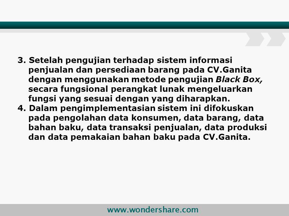 3. Setelah pengujian terhadap sistem informasi penjualan dan persediaan barang pada CV.Ganita dengan menggunakan metode pengujian Black Box, secara fungsional perangkat lunak mengeluarkan fungsi yang sesuai dengan yang diharapkan.