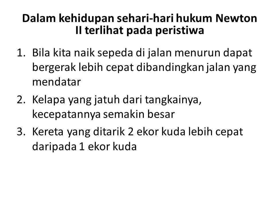 Dalam kehidupan sehari-hari hukum Newton II terlihat pada peristiwa