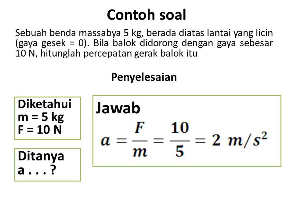 Jawab Contoh soal Ditanya a . . . Diketahui m = 5 kg F = 10 N