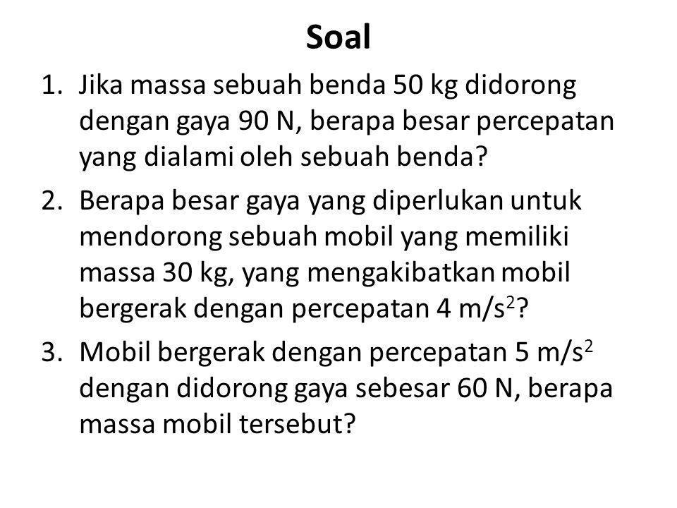 Soal Jika massa sebuah benda 50 kg didorong dengan gaya 90 N, berapa besar percepatan yang dialami oleh sebuah benda