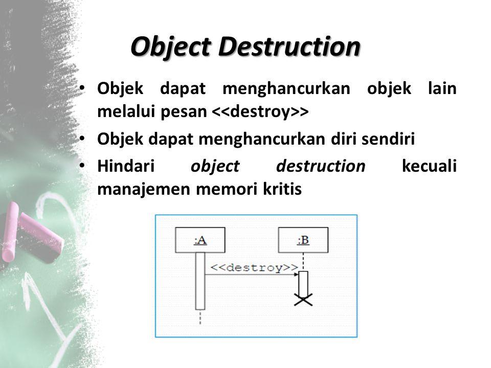 Object Destruction Objek dapat menghancurkan objek lain melalui pesan <<destroy>> Objek dapat menghancurkan diri sendiri.