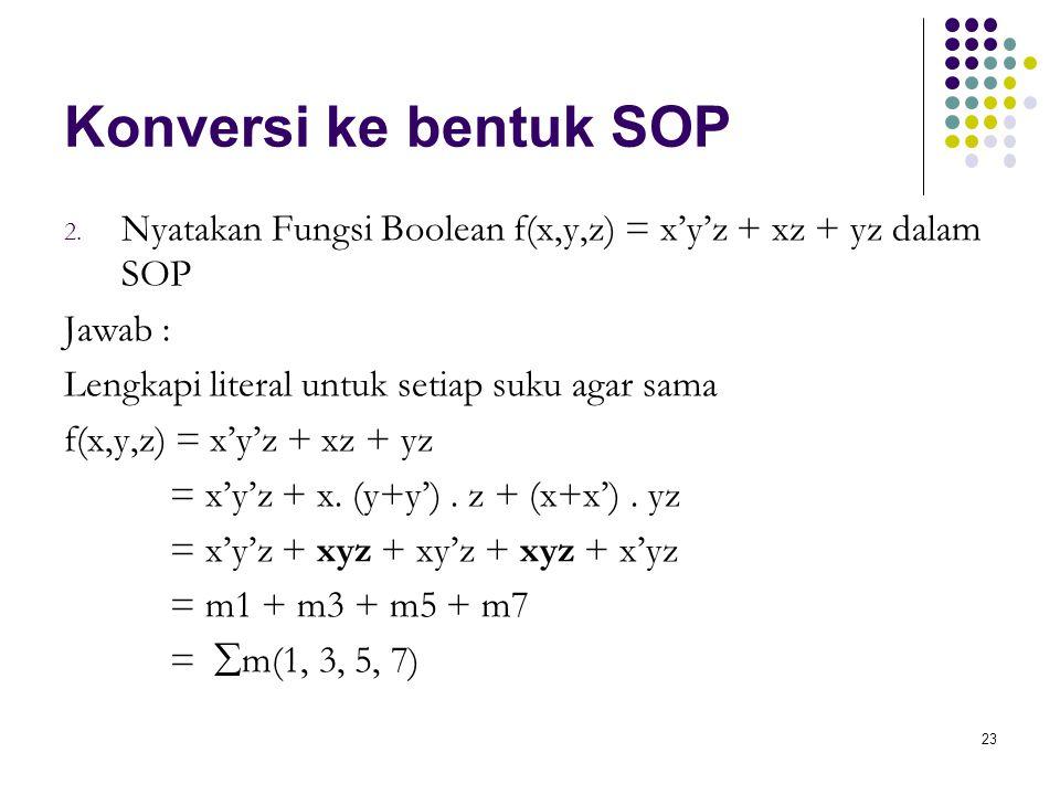 Konversi ke bentuk SOP Nyatakan Fungsi Boolean f(x,y,z) = x'y'z + xz + yz dalam SOP. Jawab : Lengkapi literal untuk setiap suku agar sama.