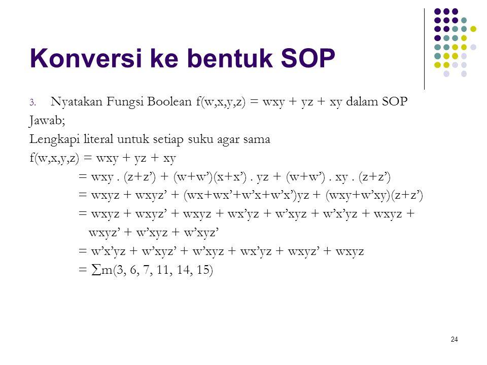 Konversi ke bentuk SOP Nyatakan Fungsi Boolean f(w,x,y,z) = wxy + yz + xy dalam SOP. Jawab; Lengkapi literal untuk setiap suku agar sama.