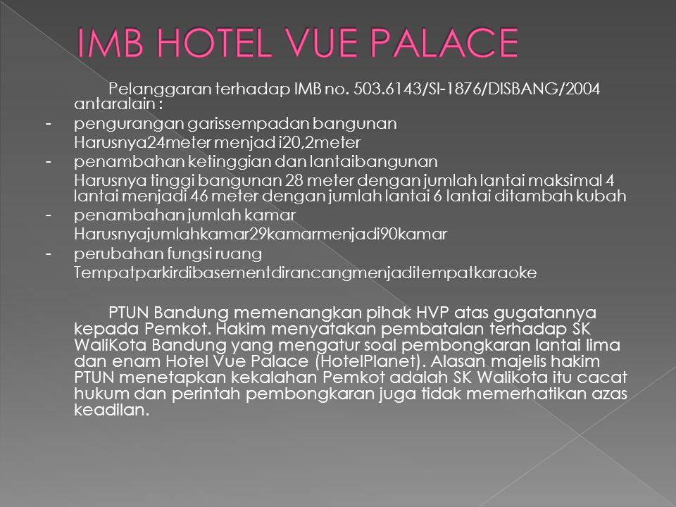 IMB HOTEL VUE PALACE Pelanggaran terhadap IMB no. 503.6143/SI-1876/DISBANG/2004 antaralain : - pengurangan garissempadan bangunan.