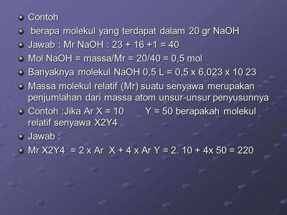 Contoh berapa molekul yang terdapat dalam 20 gr NaOH. Jawab : Mr NaOH : 23 + 16 +1 = 40. Mol NaOH = massa/Mr = 20/40 = 0,5 mol.