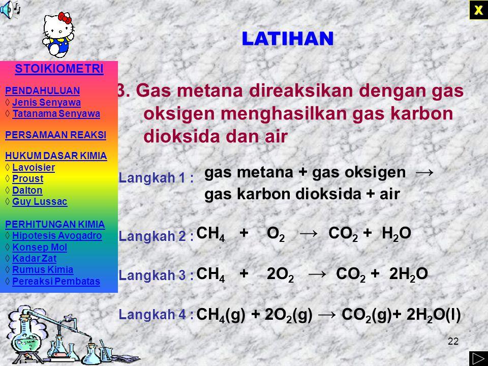X LATIHAN. 3. Gas metana direaksikan dengan gas oksigen menghasilkan gas karbon dioksida dan air. Langkah 1 :