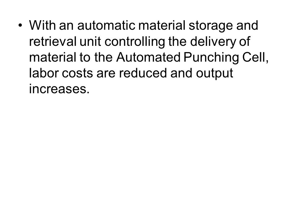 With an automatic material storage and retrieval unit controlling the delivery of material to the Automated Punching Cell, labor costs are reduced and output increases.