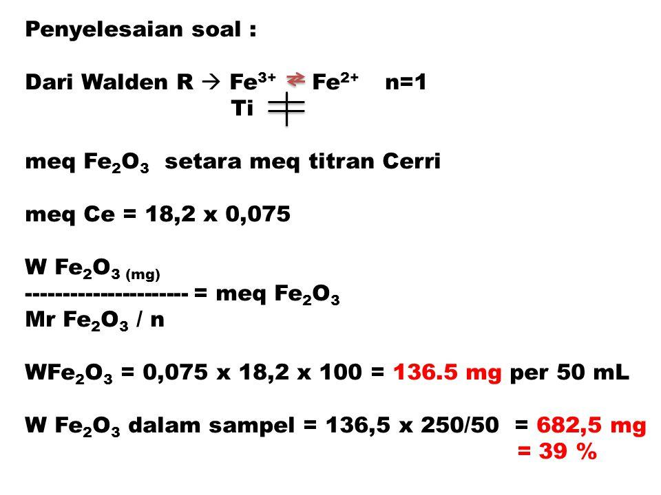 Penyelesaian soal : Dari Walden R  Fe3+ Fe2+ n=1. Ti. meq Fe2O3 setara meq titran Cerri.