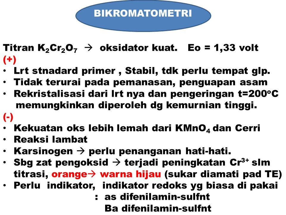 BIKROMATOMETRI Titran K2Cr2O7  oksidator kuat. Eo = 1,33 volt. (+) Lrt stnadard primer , Stabil, tdk perlu tempat glp.