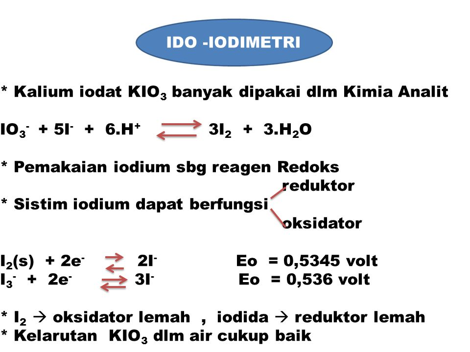 IDO -IODIMETRI * Kalium iodat KIO3 banyak dipakai dlm Kimia Analit. IO3- + 5I- + 6.H+ 3I2 + 3.H2O.