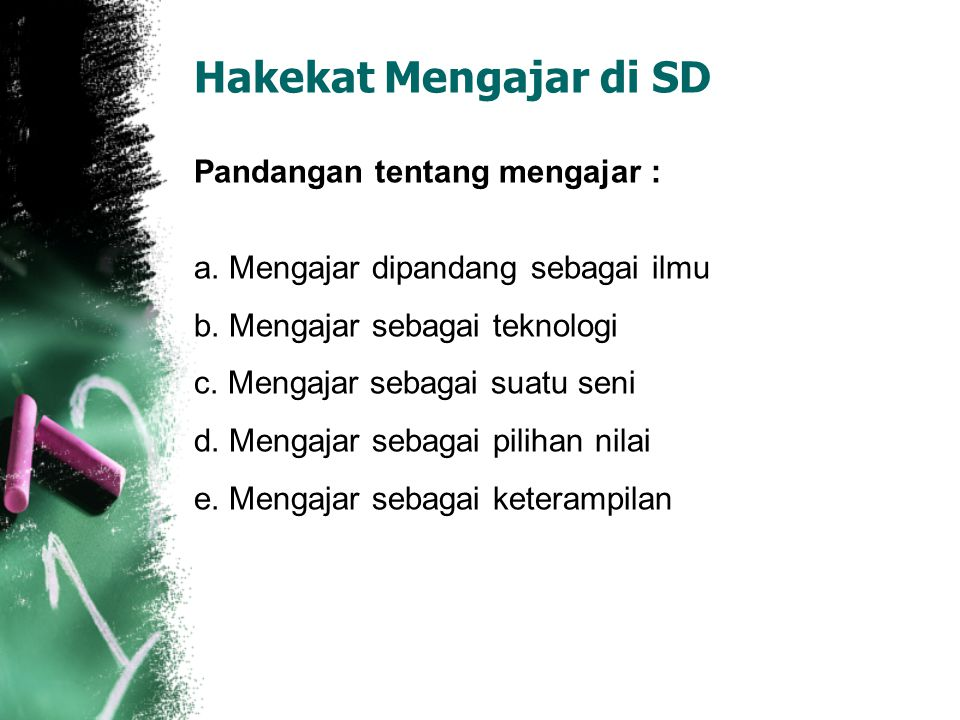 Hakekat Mengajar di SD Pandangan tentang mengajar :