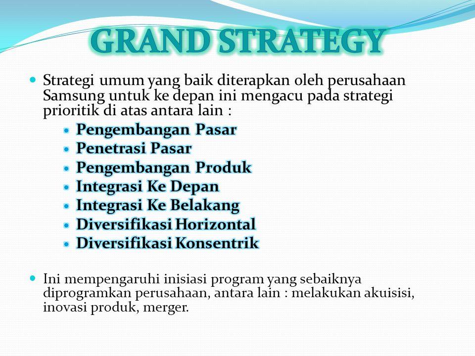 GRAND STRATEGY Strategi umum yang baik diterapkan oleh perusahaan Samsung untuk ke depan ini mengacu pada strategi prioritik di atas antara lain :