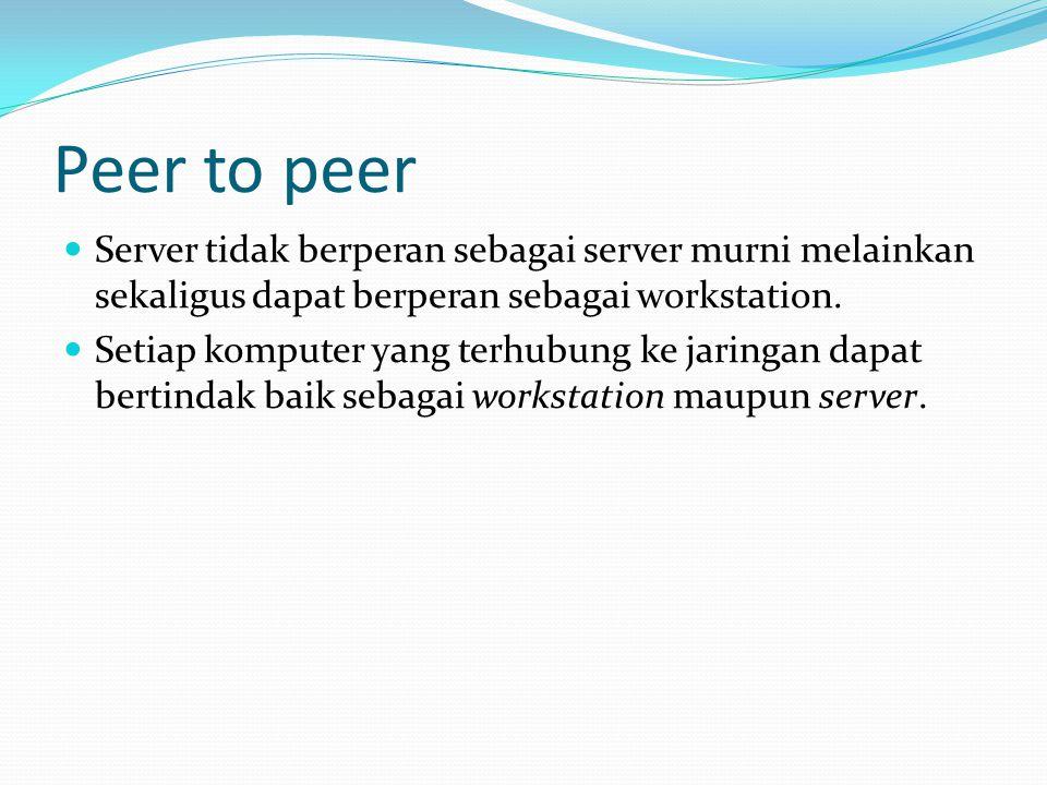 Peer to peer Server tidak berperan sebagai server murni melainkan sekaligus dapat berperan sebagai workstation.