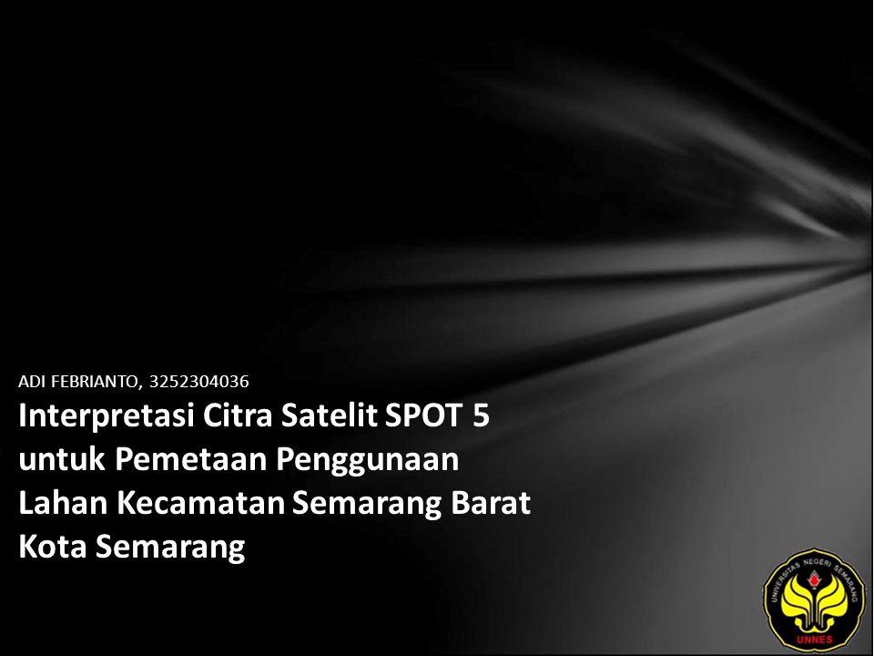 ADI FEBRIANTO, 3252304036 Interpretasi Citra Satelit SPOT 5 untuk Pemetaan Penggunaan Lahan Kecamatan Semarang Barat Kota Semarang