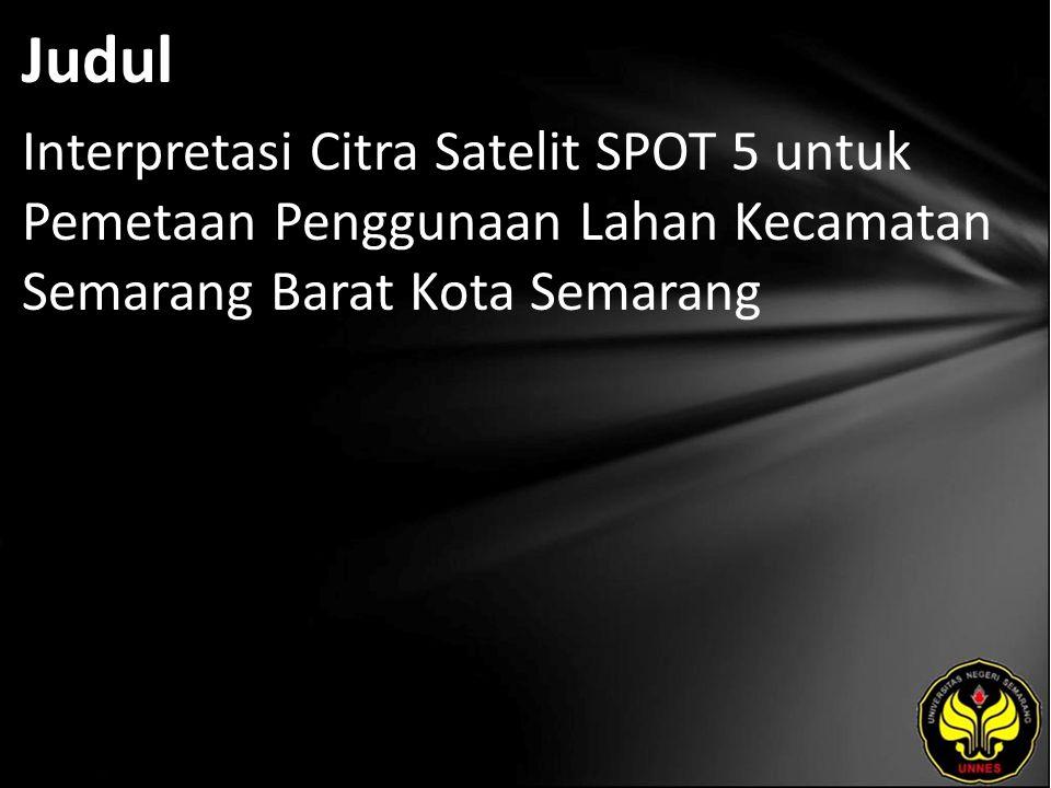 Judul Interpretasi Citra Satelit SPOT 5 untuk Pemetaan Penggunaan Lahan Kecamatan Semarang Barat Kota Semarang.