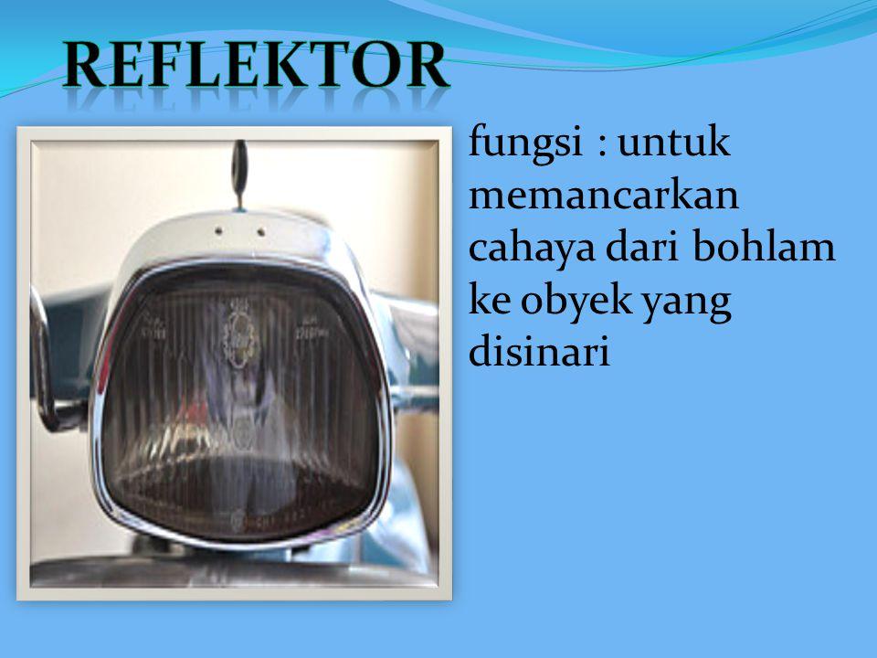 REFLEKTOR fungsi : untuk memancarkan cahaya dari bohlam ke obyek yang disinari