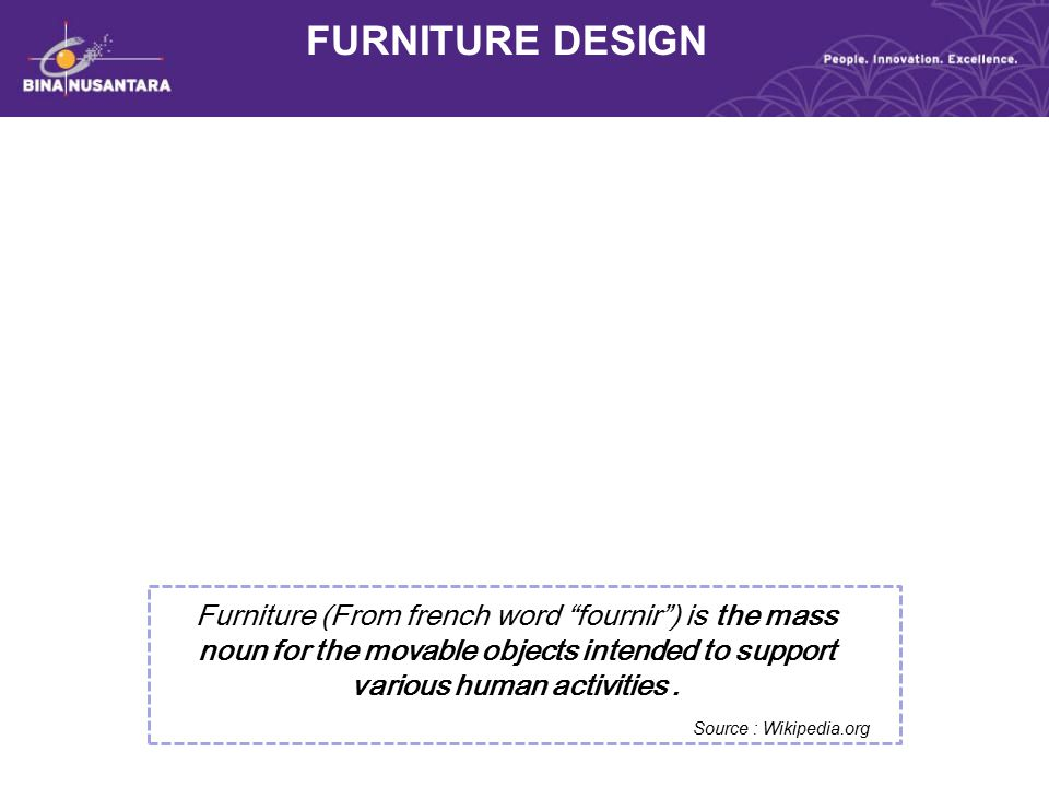 FURNITURE DESIGN Furniture (From french word fournir ) is the mass noun for the movable objects intended to support various human activities .