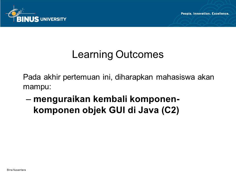 Learning Outcomes Pada akhir pertemuan ini, diharapkan mahasiswa akan mampu: menguraikan kembali komponen-komponen objek GUI di Java (C2)