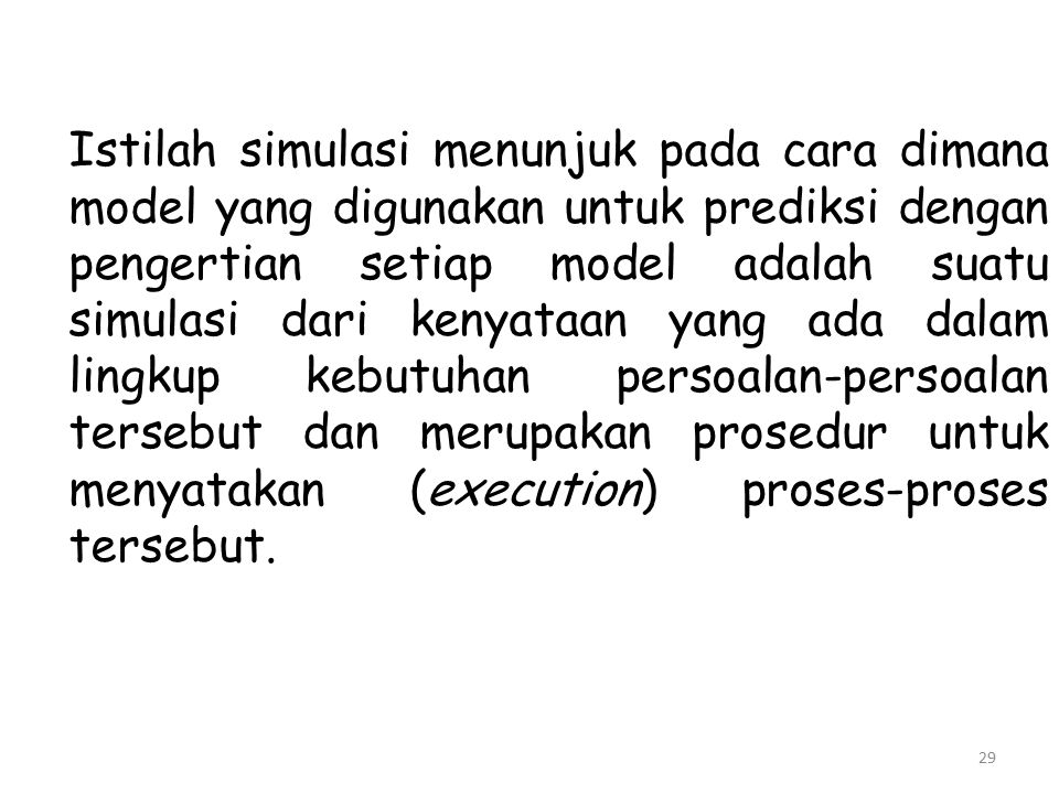 Istilah simulasi menunjuk pada cara dimana model yang digunakan untuk prediksi dengan pengertian setiap model adalah suatu simulasi dari kenyataan yang ada dalam lingkup kebutuhan persoalan-persoalan tersebut dan merupakan prosedur untuk menyatakan (execution) proses-proses tersebut.