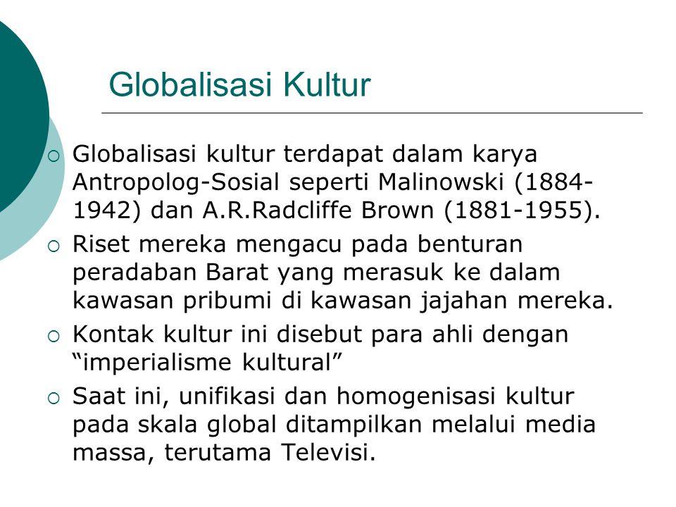 Globalisasi Kultur Globalisasi kultur terdapat dalam karya Antropolog-Sosial seperti Malinowski (1884-1942) dan A.R.Radcliffe Brown (1881-1955).