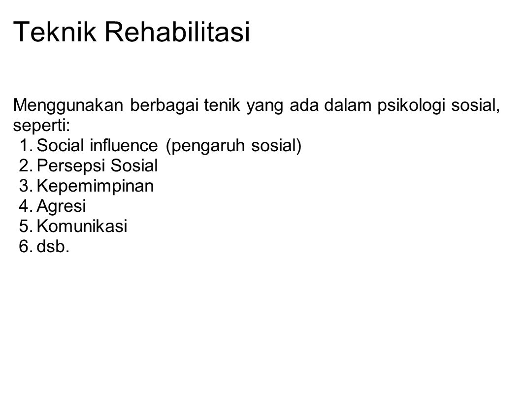 Teknik Rehabilitasi Menggunakan berbagai tenik yang ada dalam psikologi sosial, seperti: Social influence (pengaruh sosial)