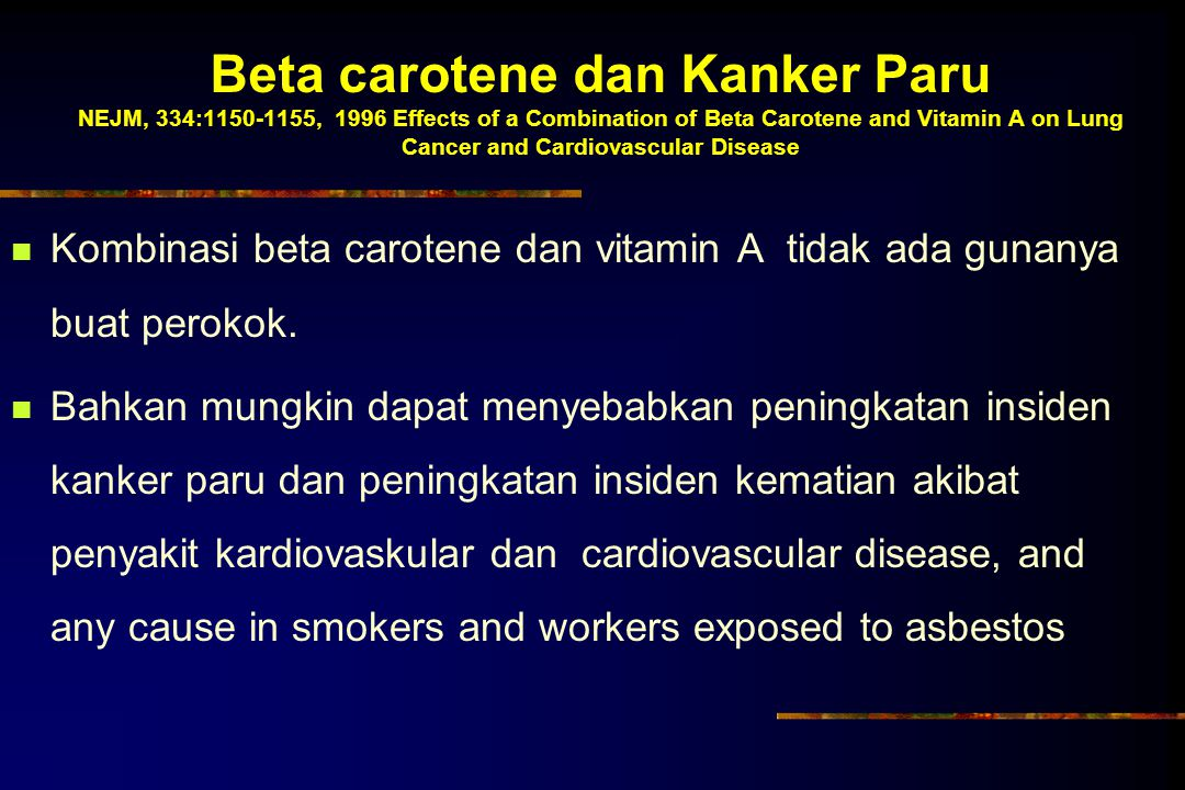 Beta carotene dan Kanker Paru NEJM, 334:1150-1155, 1996 Effects of a Combination of Beta Carotene and Vitamin A on Lung Cancer and Cardiovascular Disease