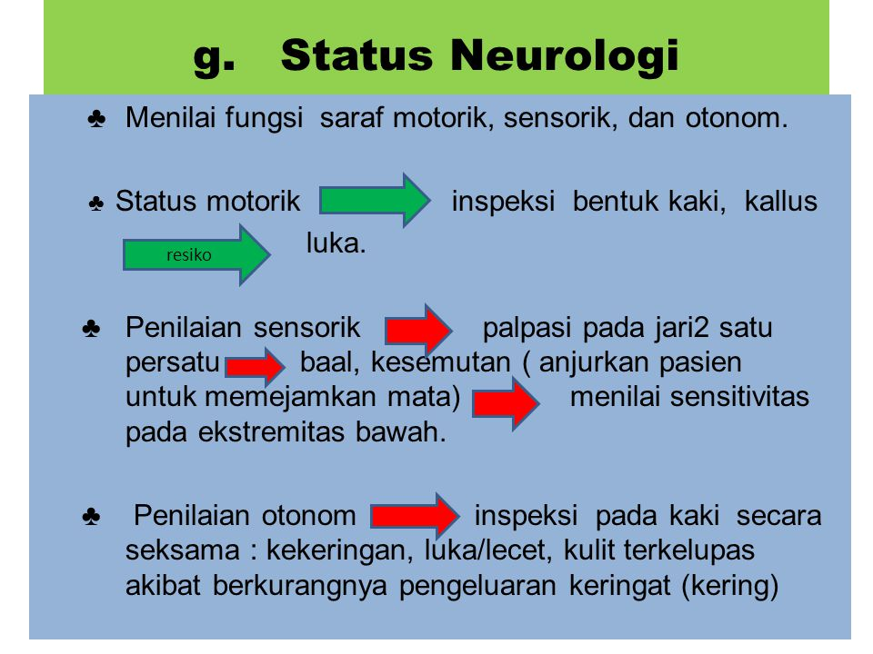 g. Status Neurologi ♣ Menilai fungsi saraf motorik, sensorik, dan otonom. ♣ Status motorik inspeksi bentuk kaki, kallus.
