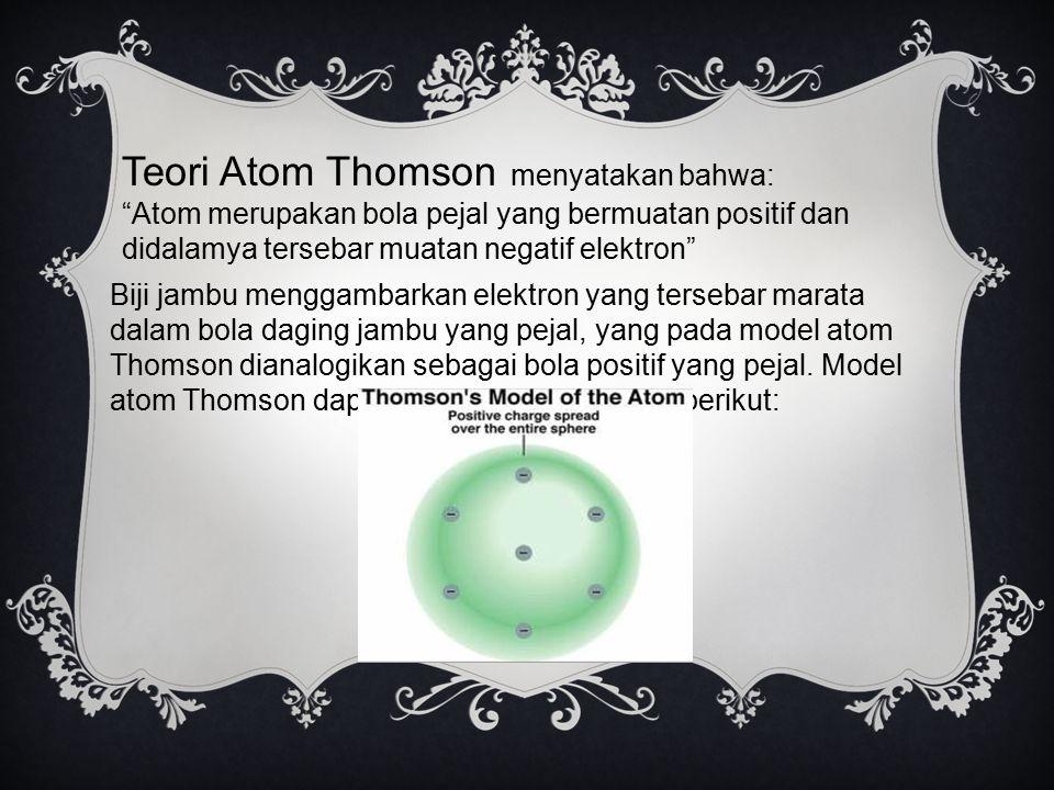 Teori Atom Thomson menyatakan bahwa:
