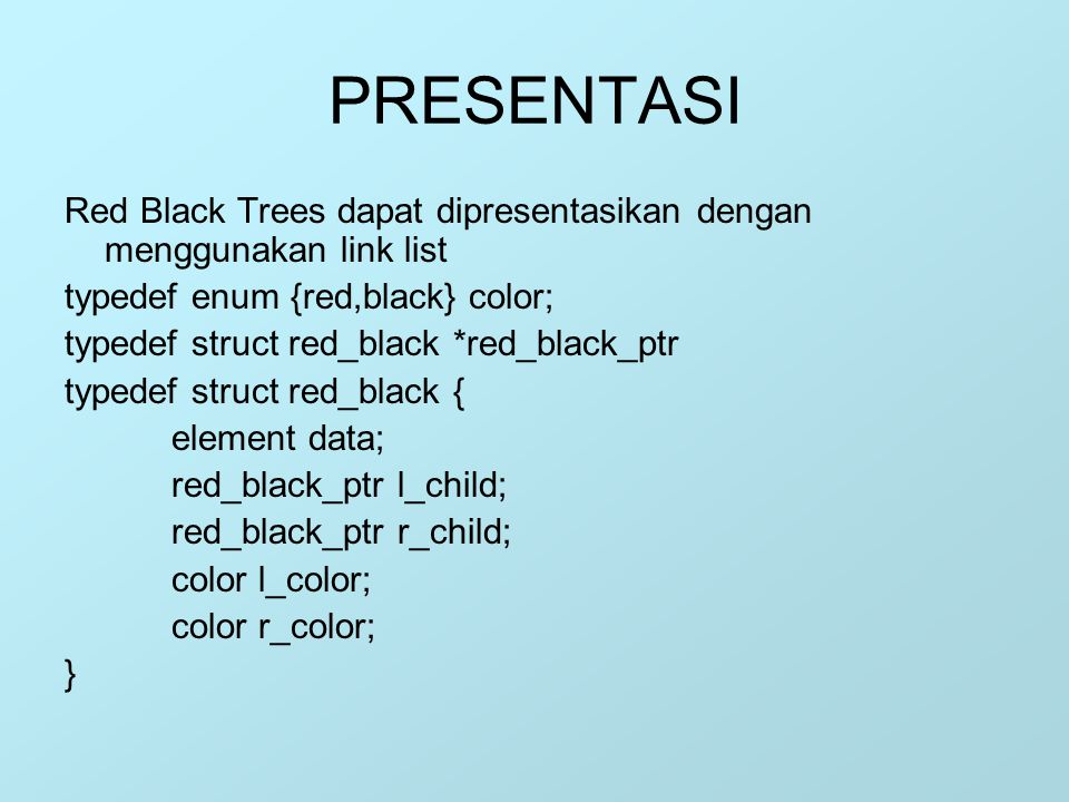 PRESENTASI Red Black Trees dapat dipresentasikan dengan menggunakan link list. typedef enum {red,black} color;