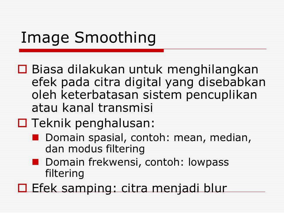 Image Smoothing Biasa dilakukan untuk menghilangkan efek pada citra digital yang disebabkan oleh keterbatasan sistem pencuplikan atau kanal transmisi.