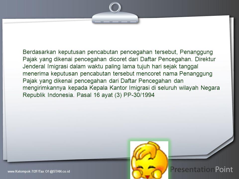 Berdasarkan keputusan pencabutan pencegahan tersebut, Penanggung Pajak yang dikenai pencegahan dicoret dari Daftar Pencegahan. Direktur Jenderal Imigrasi dalam waktu paling lama tujuh hari sejak tanggal menerima keputusan pencabutan tersebut mencoret nama Penanggung Pajak yang dikenai pencegahan dari Daftar Pencegahan dan mengirimkannya kepada Kepala Kantor Imigrasi di seluruh wilayah Negara Republik Indonesia. Pasal 16 ayat (3) PP-30/1994