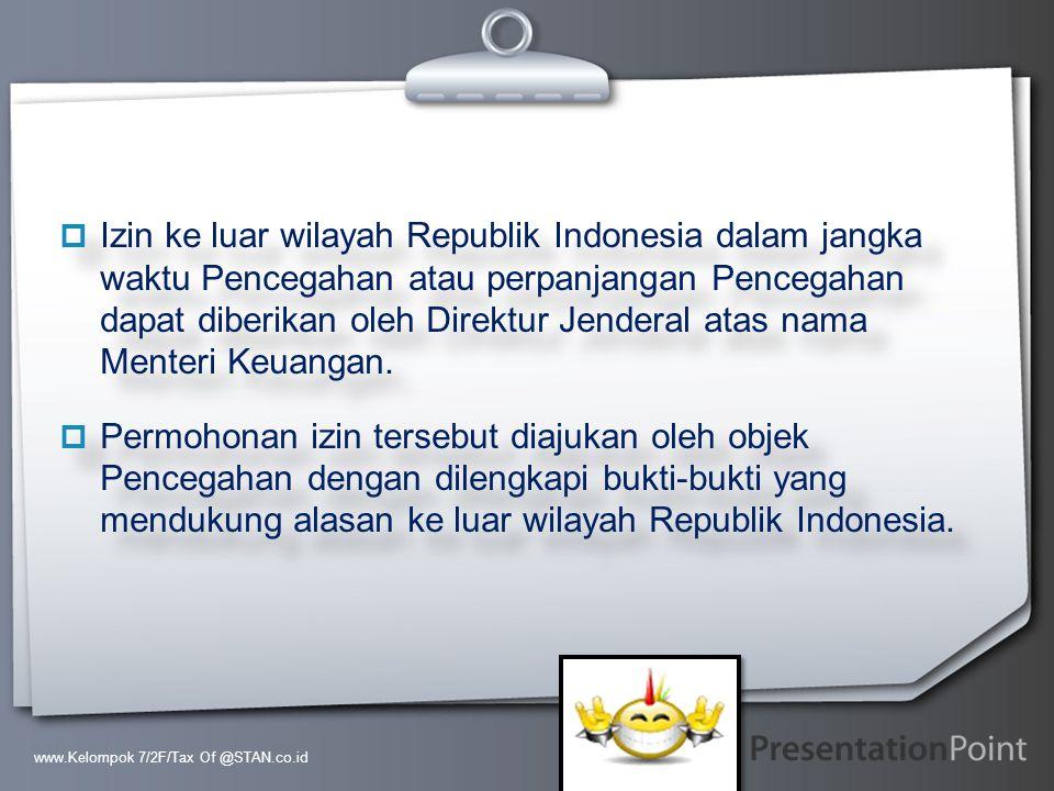 Izin ke luar wilayah Republik Indonesia dalam jangka waktu Pencegahan atau perpanjangan Pencegahan dapat diberikan oleh Direktur Jenderal atas nama Menteri Keuangan.