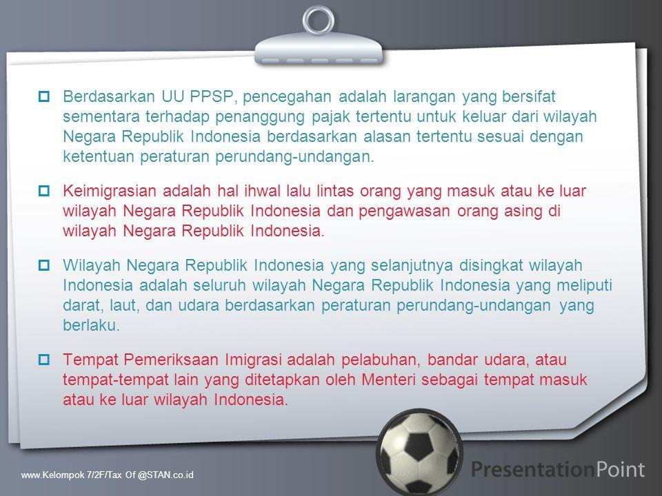 Berdasarkan UU PPSP, pencegahan adalah larangan yang bersifat sementara terhadap penanggung pajak tertentu untuk keluar dari wilayah Negara Republik Indonesia berdasarkan alasan tertentu sesuai dengan ketentuan peraturan perundang-undangan.